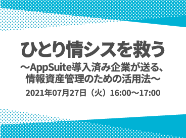 ひとり情シスを救う ~AppSuite導入済み企業が送る、情報資産管理のための活用法~